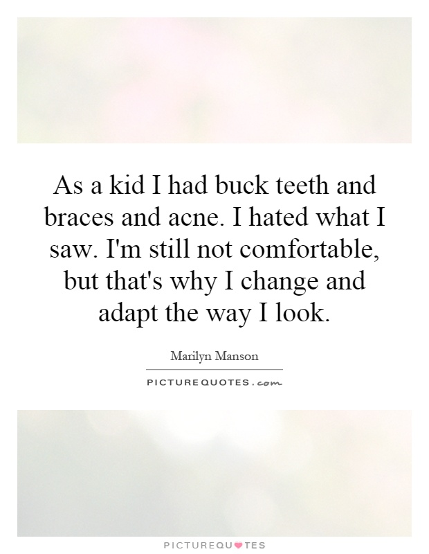 As a kid I had buck teeth and braces and acne. I hated what I saw. I'm still not comfortable, but that's why I change and adapt the way I look Picture Quote #1