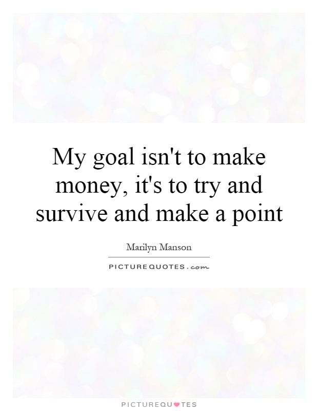 My goal isn't to make money, it's to try and survive and make a point Picture Quote #1