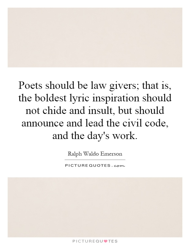 Poets should be law givers; that is, the boldest lyric inspiration should not chide and insult, but should announce and lead the civil code, and the day's work Picture Quote #1