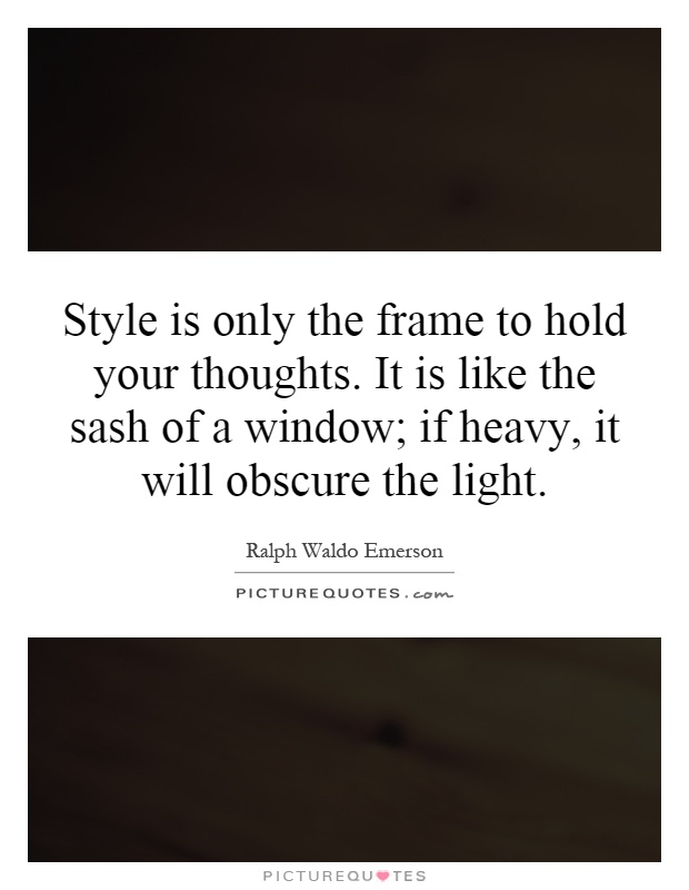 Style is only the frame to hold your thoughts. It is like the sash of a window; if heavy, it will obscure the light Picture Quote #1