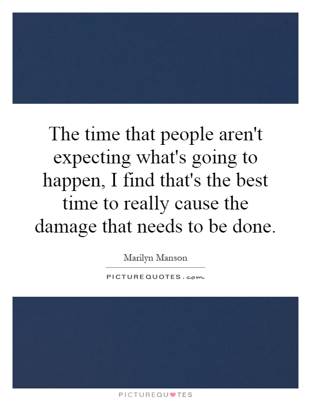 The time that people aren't expecting what's going to happen, I find that's the best time to really cause the damage that needs to be done Picture Quote #1