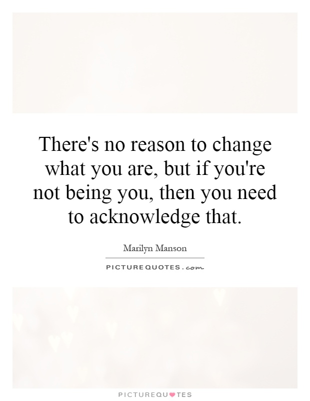 There's no reason to change what you are, but if you're not being you, then you need to acknowledge that Picture Quote #1