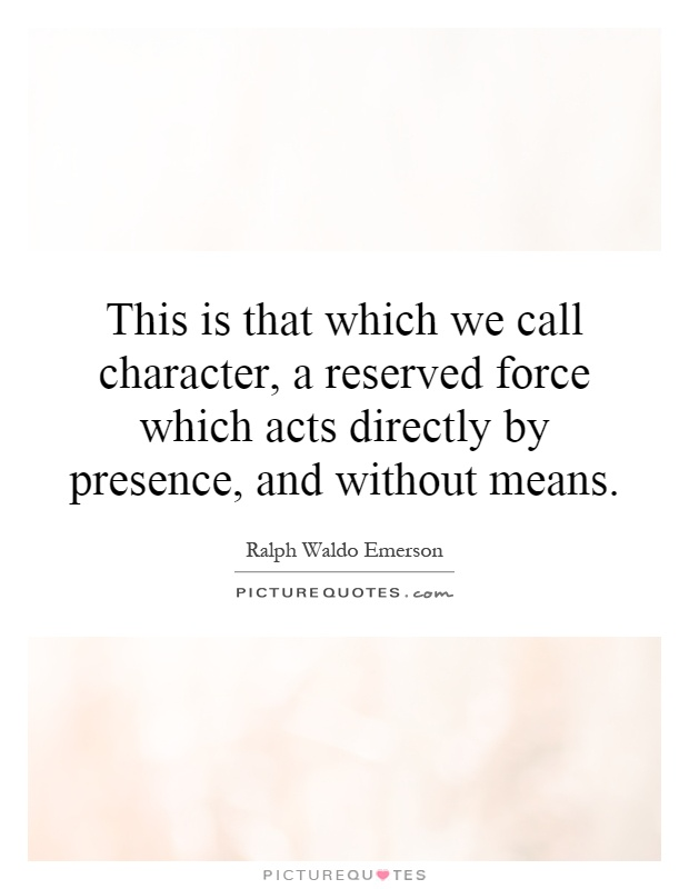 This is that which we call character, a reserved force which acts directly by presence, and without means Picture Quote #1