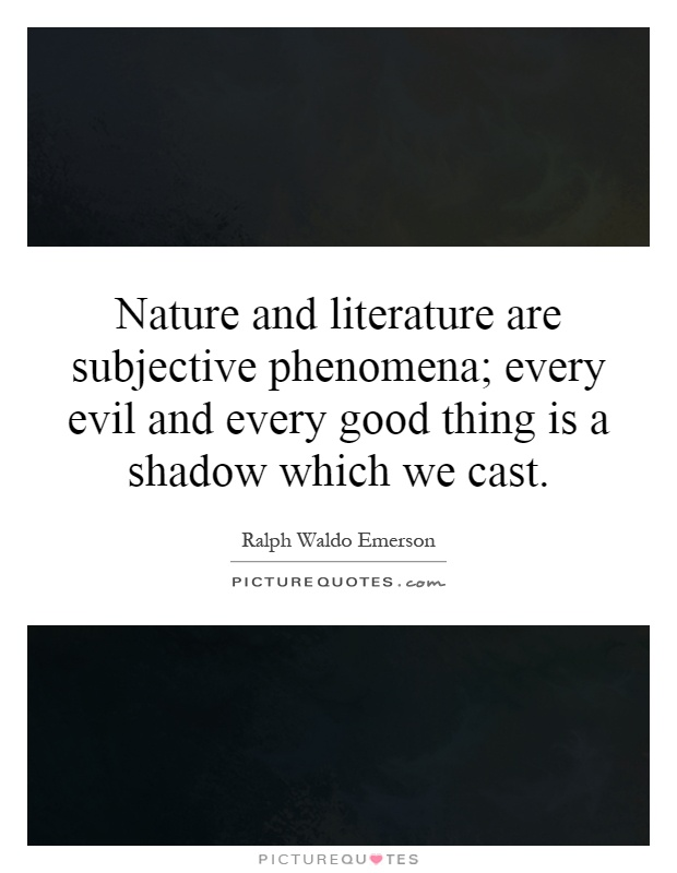 Nature and literature are subjective phenomena; every evil and every good thing is a shadow which we cast Picture Quote #1