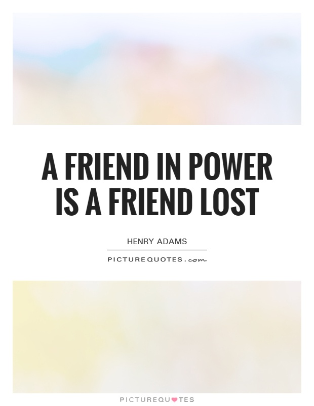 A friend in power is a friend lost Picture Quote #1