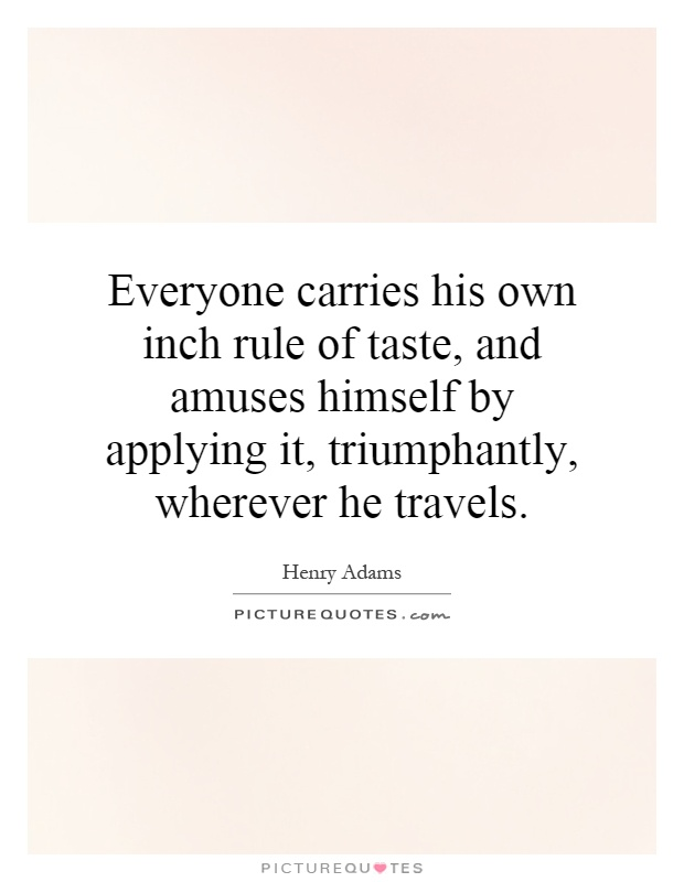 Everyone carries his own inch rule of taste, and amuses himself by applying it, triumphantly, wherever he travels Picture Quote #1