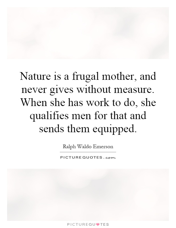 Nature is a frugal mother, and never gives without measure. When she has work to do, she qualifies men for that and sends them equipped Picture Quote #1