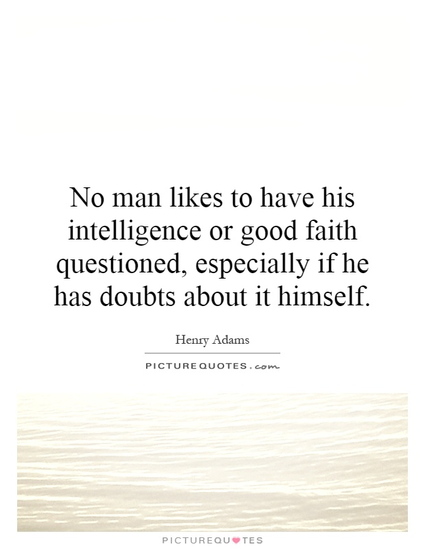 No man likes to have his intelligence or good faith questioned, especially if he has doubts about it himself Picture Quote #1