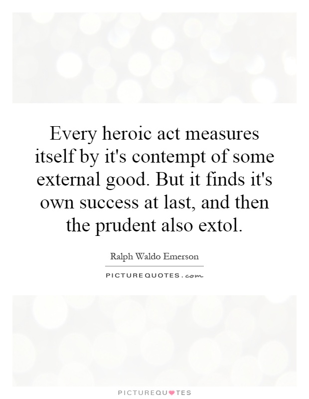 Every heroic act measures itself by it's contempt of some external good. But it finds it's own success at last, and then the prudent also extol Picture Quote #1