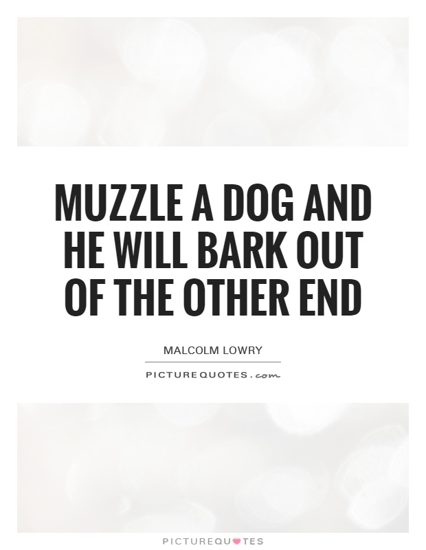 Muzzle a dog and he will bark out of the other end Picture Quote #1
