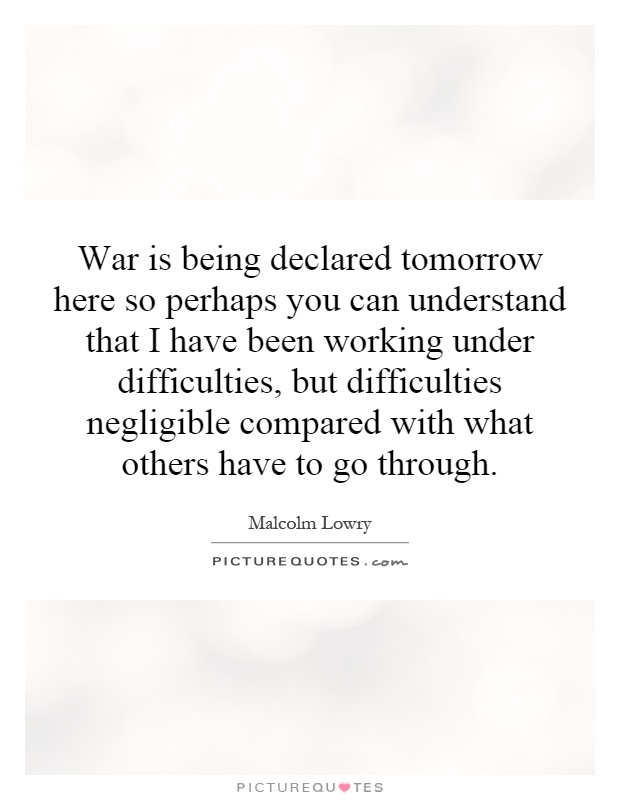 War is being declared tomorrow here so perhaps you can understand that I have been working under difficulties, but difficulties negligible compared with what others have to go through Picture Quote #1
