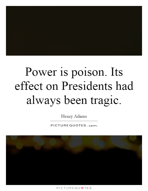 Power is poison. Its effect on Presidents had always been tragic Picture Quote #1