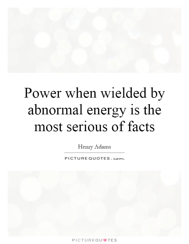 Power when wielded by abnormal energy is the most serious of facts Picture Quote #1