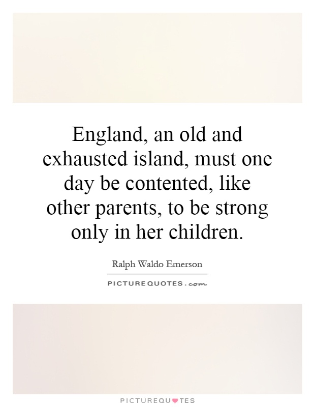 England, an old and exhausted island, must one day be contented, like other parents, to be strong only in her children Picture Quote #1