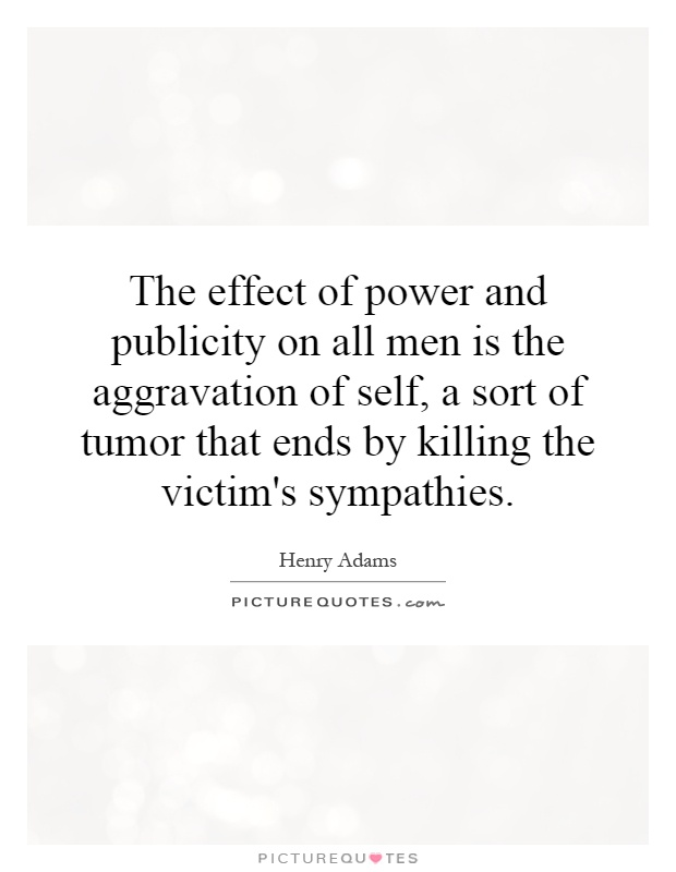 The effect of power and publicity on all men is the aggravation of self, a sort of tumor that ends by killing the victim's sympathies Picture Quote #1