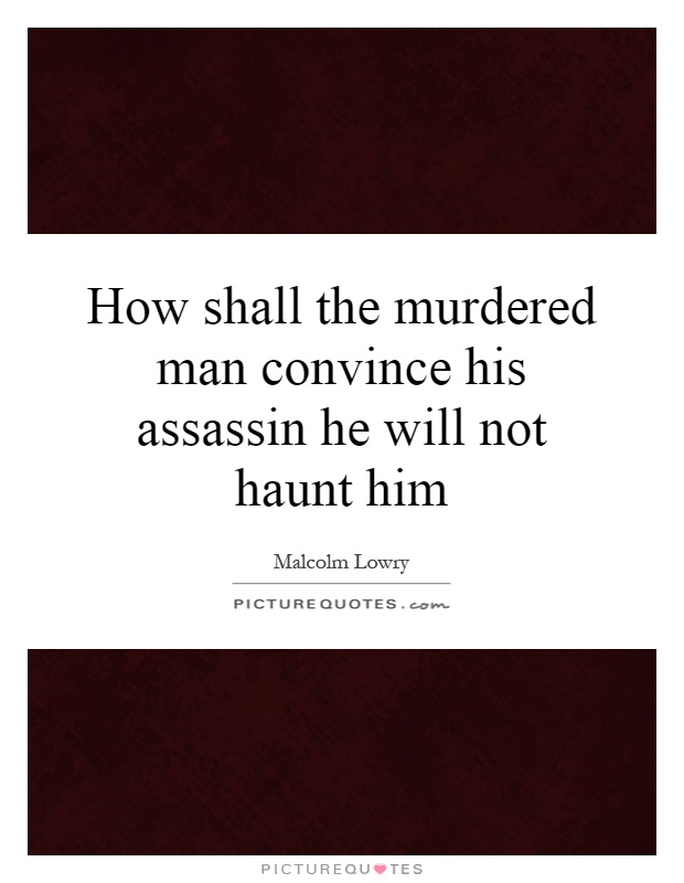 How shall the murdered man convince his assassin he will not haunt him Picture Quote #1