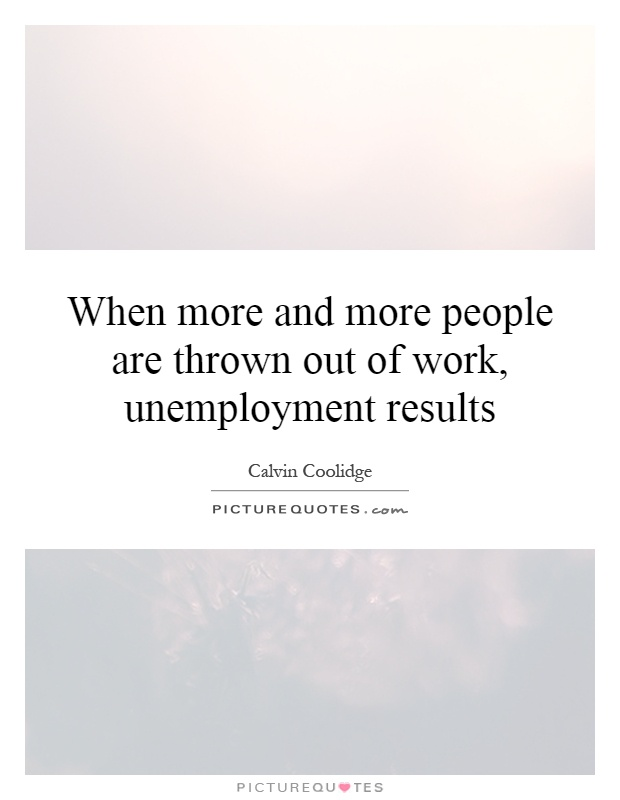 When more and more people are thrown out of work, unemployment results Picture Quote #1