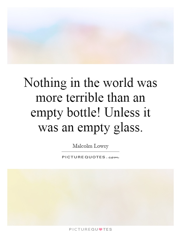 Nothing in the world was more terrible than an empty bottle! Unless it was an empty glass Picture Quote #1