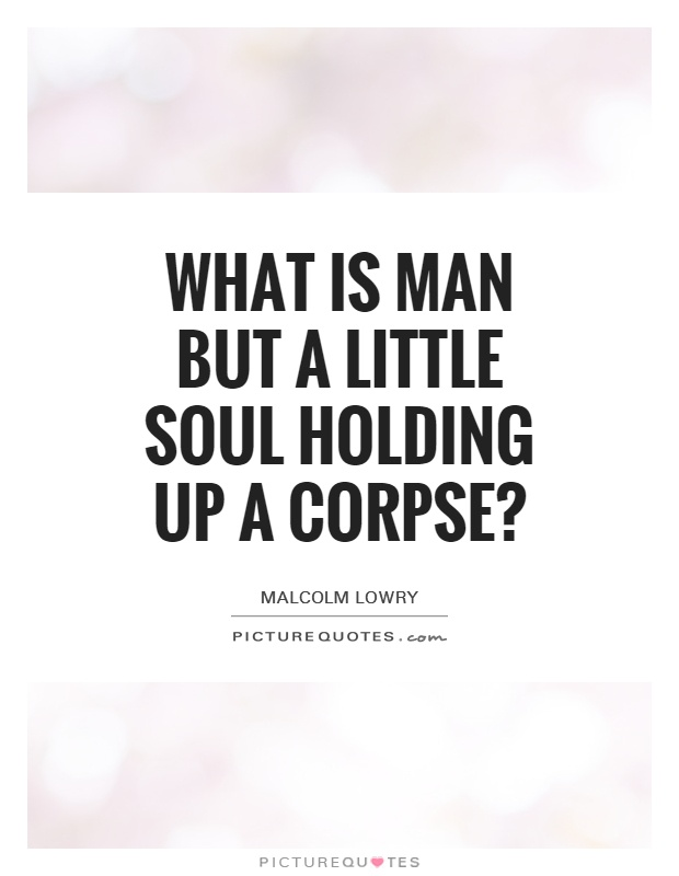 What is man but a little soul holding up a corpse? Picture Quote #1