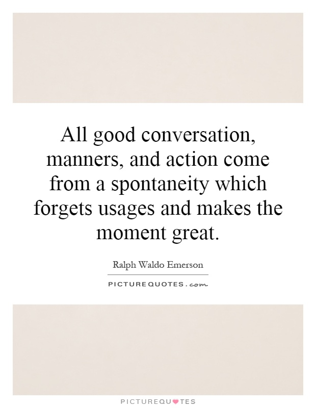 All good conversation, manners, and action come from a spontaneity which forgets usages and makes the moment great Picture Quote #1
