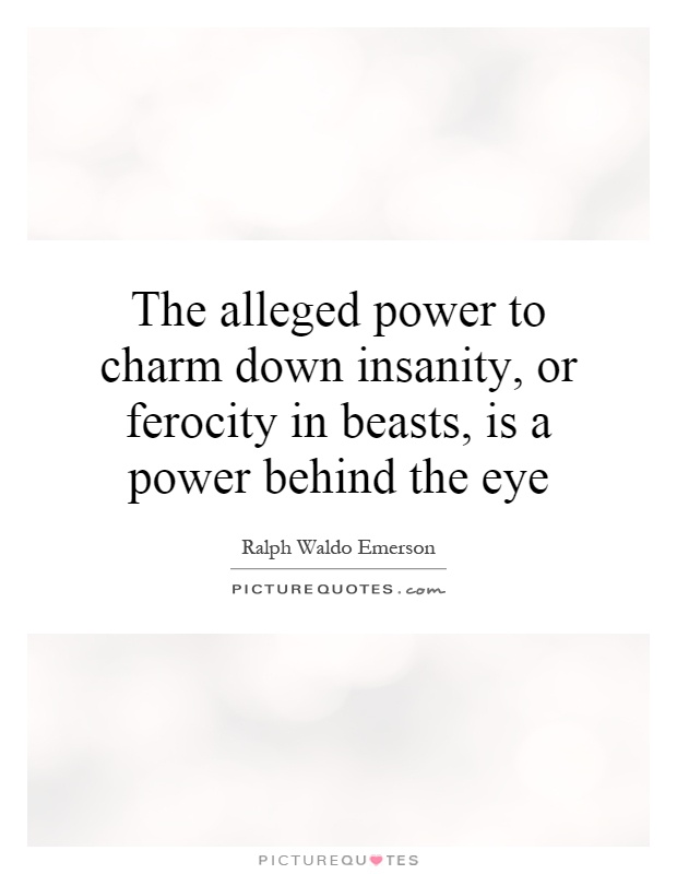 The alleged power to charm down insanity, or ferocity in beasts, is a power behind the eye Picture Quote #1