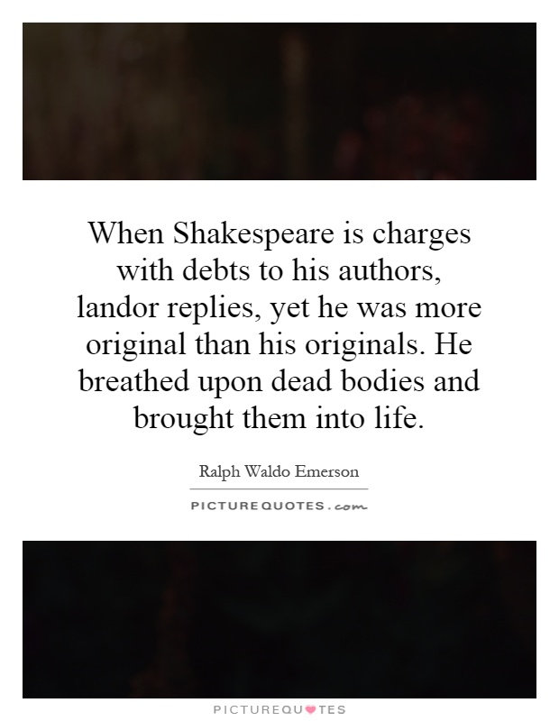 When Shakespeare is charges with debts to his authors, landor replies, yet he was more original than his originals. He breathed upon dead bodies and brought them into life Picture Quote #1