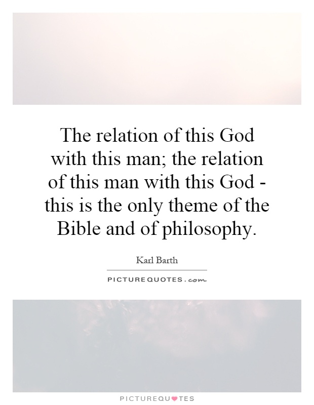 The relation of this God with this man; the relation of this man with this God - this is the only theme of the Bible and of philosophy Picture Quote #1