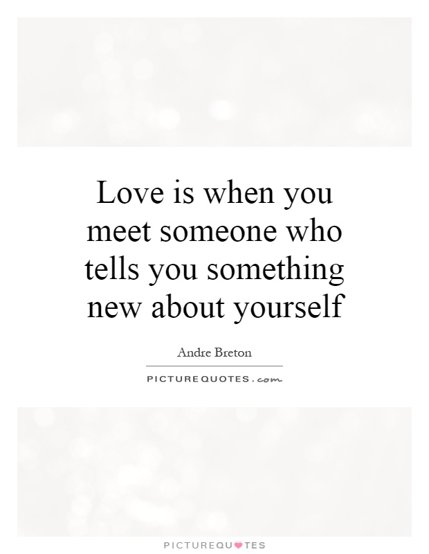 Love is when you meet someone who tells you something new about yourself Picture Quote #1
