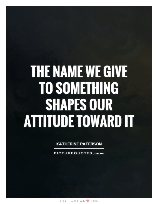 The name we give to something shapes our attitude toward it Picture Quote #1