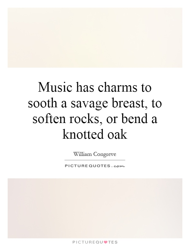 Music has charms to sooth a savage breast, to soften rocks, or bend a knotted oak Picture Quote #1