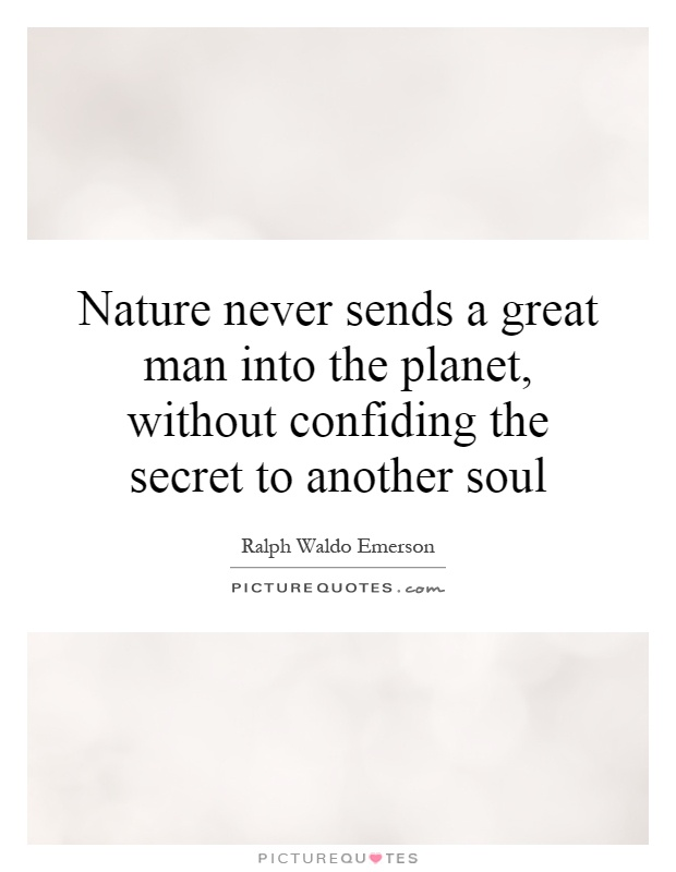 Nature never sends a great man into the planet, without confiding the secret to another soul Picture Quote #1