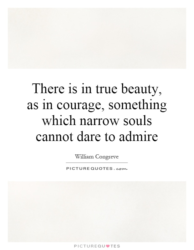 There is in true beauty, as in courage, something which narrow souls cannot dare to admire Picture Quote #1