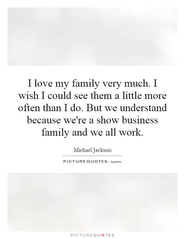 I love my family very much. I wish I could see them a little more often than I do. But we understand because we're a show business family and we all work Picture Quote #1