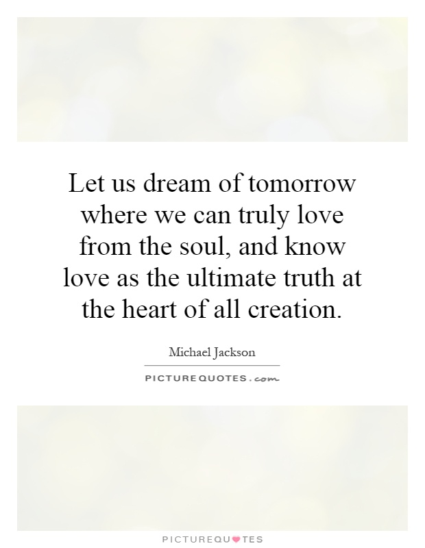 Let us dream of tomorrow where we can truly love from the soul, and know love as the ultimate truth at the heart of all creation Picture Quote #1