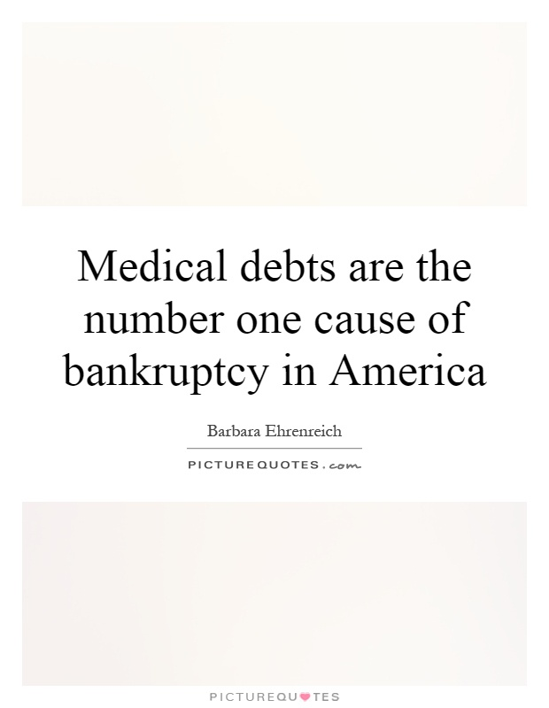 Medical debts are the number one cause of bankruptcy in America Picture Quote #1