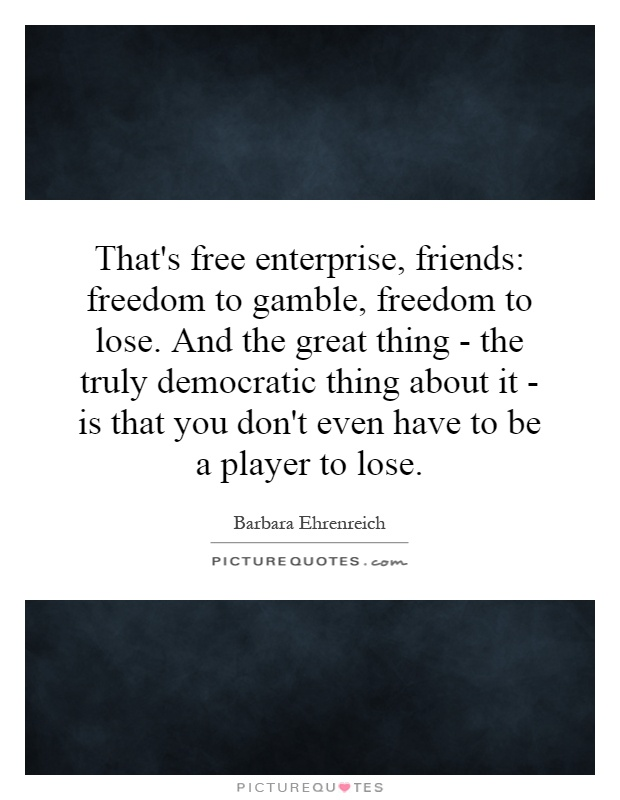 That's free enterprise, friends: freedom to gamble, freedom to lose. And the great thing - the truly democratic thing about it - is that you don't even have to be a player to lose Picture Quote #1