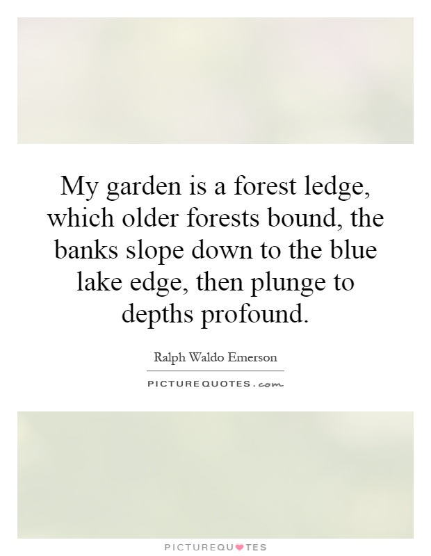 My garden is a forest ledge, which older forests bound, the banks slope down to the blue lake edge, then plunge to depths profound Picture Quote #1