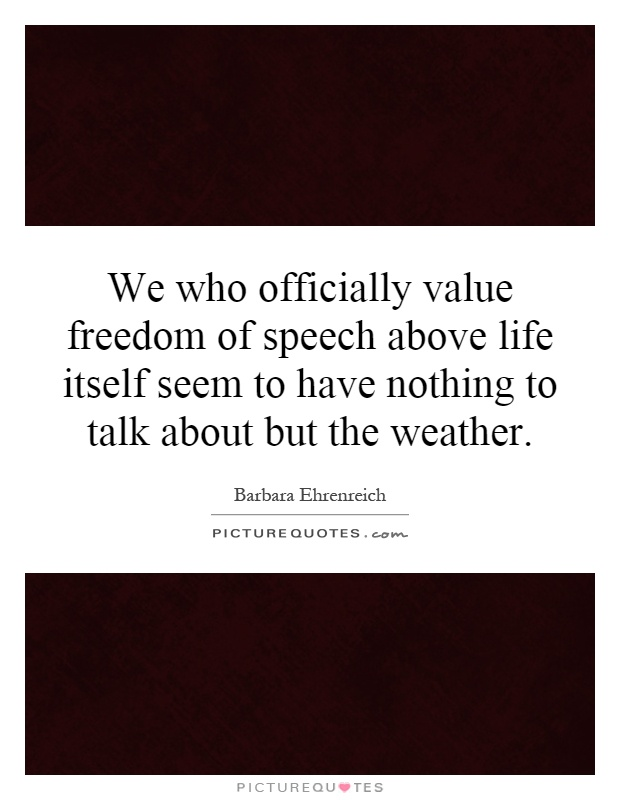 We who officially value freedom of speech above life itself seem to have nothing to talk about but the weather Picture Quote #1