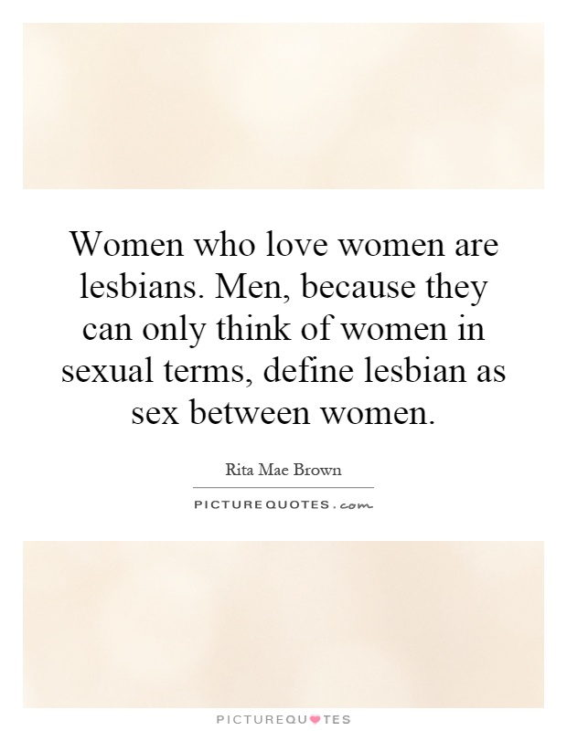 Women Who Love Women Are Lesbians. Men, Because They Can Only Think Of  Women In Sexual Terms, Define Lesbian As Sex Between Women