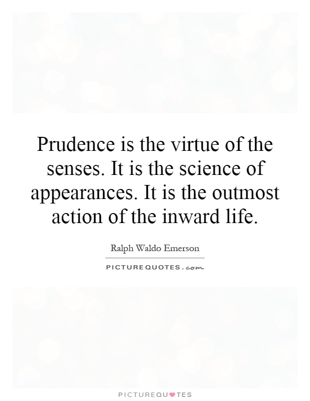 Prudence is the virtue of the senses. It is the science of appearances. It is the outmost action of the inward life Picture Quote #1