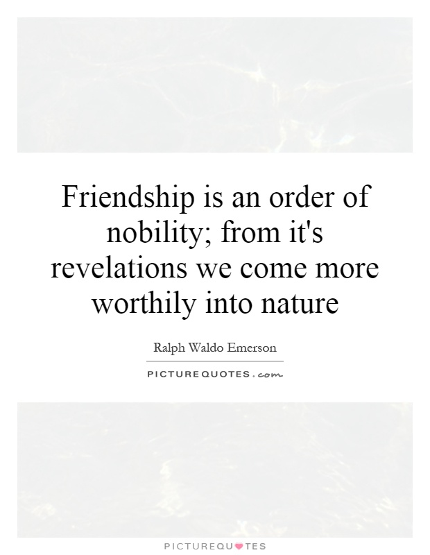 Friendship is an order of nobility; from it's revelations we come more worthily into nature Picture Quote #1