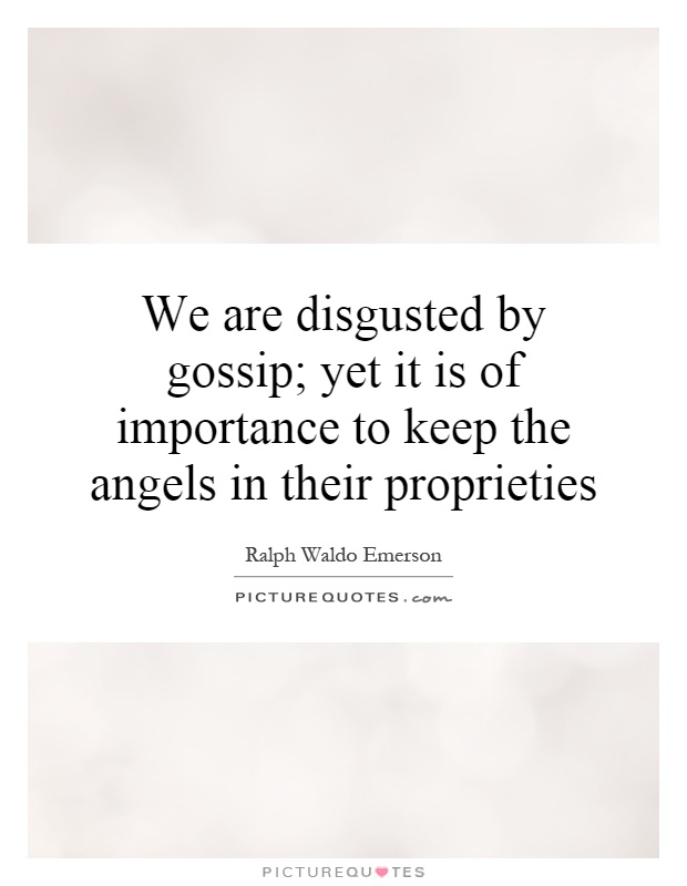 We are disgusted by gossip; yet it is of importance to keep the angels in their proprieties Picture Quote #1