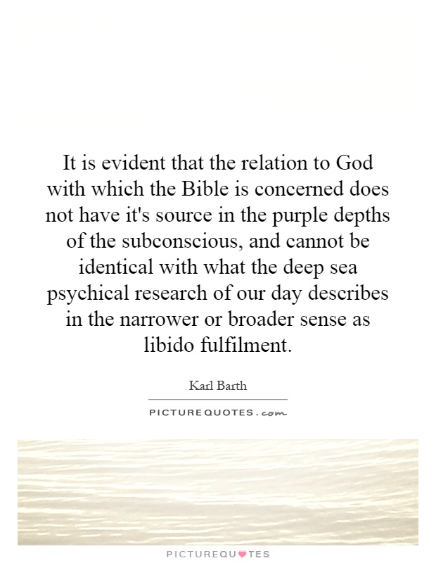 It is evident that the relation to God with which the Bible is concerned does not have it's source in the purple depths of the subconscious, and cannot be identical with what the deep sea psychical research of our day describes in the narrower or broader sense as libido fulfilment Picture Quote #1