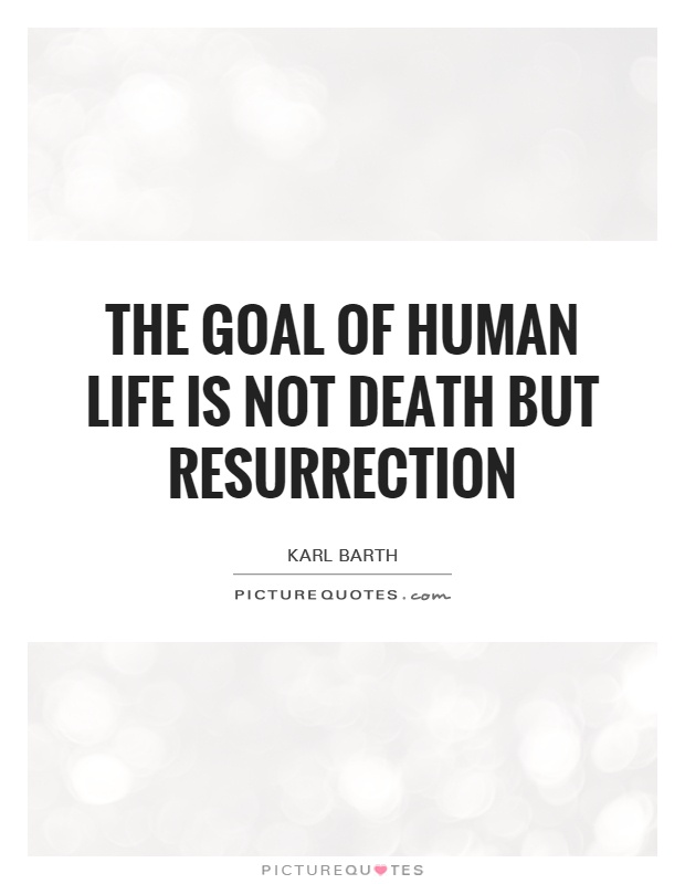 The goal of human life is not death but resurrection Picture Quote #1