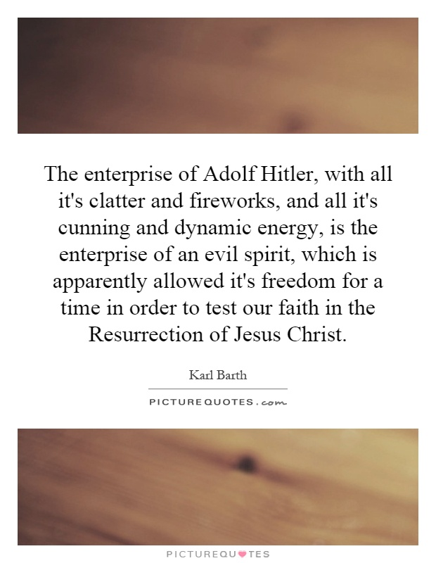 The enterprise of Adolf Hitler, with all it's clatter and fireworks, and all it's cunning and dynamic energy, is the enterprise of an evil spirit, which is apparently allowed it's freedom for a time in order to test our faith in the Resurrection of Jesus Christ Picture Quote #1