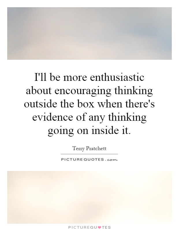 I'll be more enthusiastic about encouraging thinking outside the box when there's evidence of any thinking going on inside it Picture Quote #1