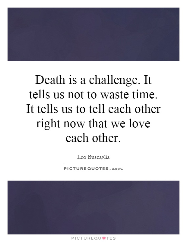 Death is a challenge. It tells us not to waste time. It tells us to tell each other right now that we love each other Picture Quote #1