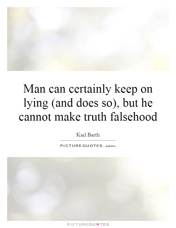 Man can certainly keep on lying (and does so), but he cannot make truth falsehood Picture Quote #1