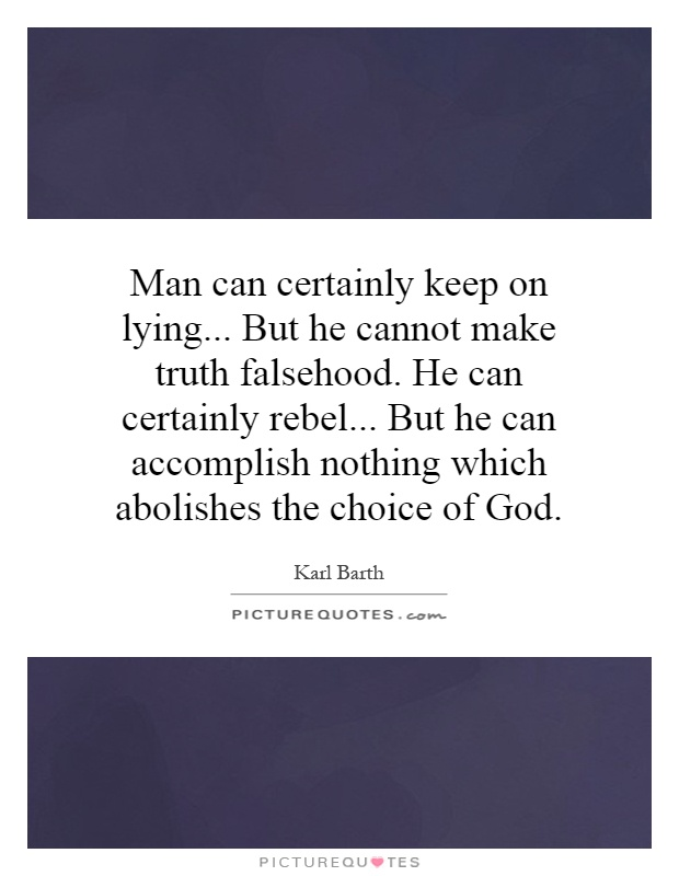Man can certainly keep on lying... But he cannot make truth falsehood. He can certainly rebel... But he can accomplish nothing which abolishes the choice of God Picture Quote #1