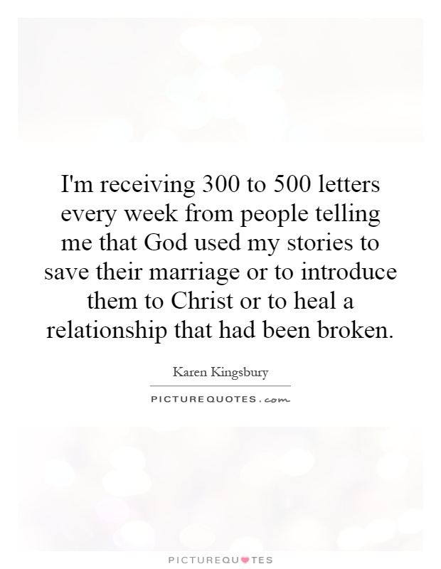I'm receiving 300 to 500 letters every week from people telling me that God used my stories to save their marriage or to introduce them to Christ or to heal a relationship that had been broken Picture Quote #1